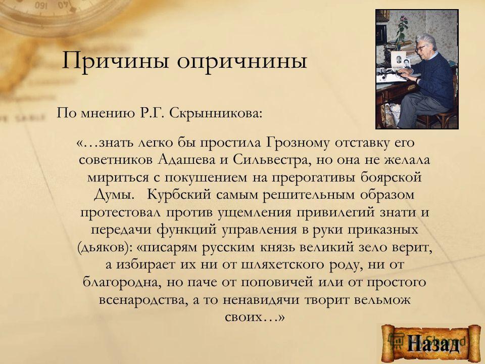 По мнению Р.Г. Скрынникова: «…знать легко бы простила Грозному отставку его советников Адашева и Сильвестра, но она не желала мириться с покушением на прерогативы боярской Думы. Курбский самым решительным образом протестовал против ущемления привилег