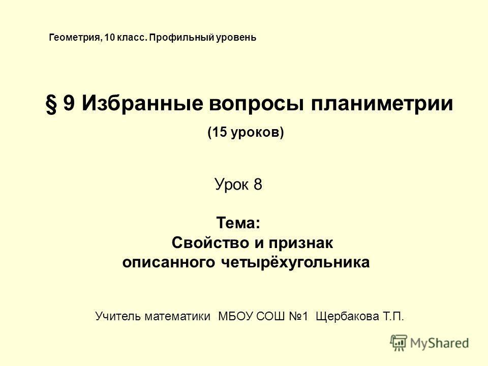 Геометрия, 10 класс. Профильный уровень § 9 Избранные вопросы планиметрии (15 уроков) Тема: Свойство и признак описанного четырёхугольника Урок 8 Учитель математики МБОУ СОШ 1 Щербакова Т.П.