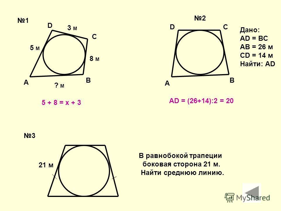 A B C D 5 M 3 M 8 M ? M 5 + 8 = x + 3 A B CD Дано: AD = BC AB = 26 м CD = 14 м Найти: AD 1 2 3 21 м В равнобокой трапеции боковая сторона 21 м. Найти среднюю линию. АD = (26+14):2 = 20