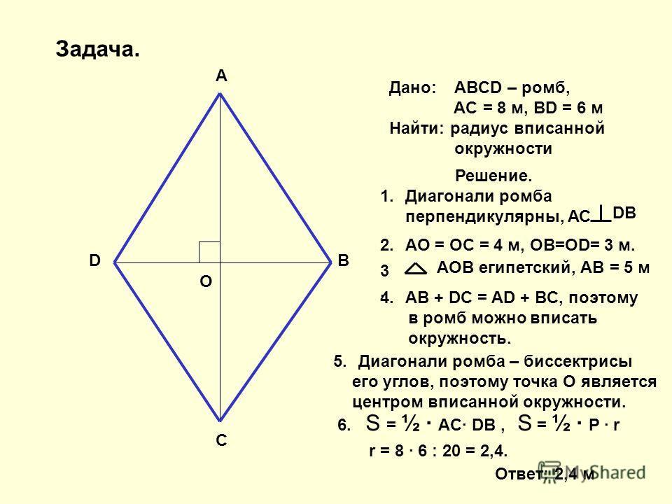 A B C D O Дано: ABCD – ромб, AC = 8 м, BD = 6 м Найти: радиус вписанной окружности Решение. 1.Диагонали ромба перпендикулярны, АС DB 2.АО = ОС = 4 м, ОВ=ОD= 3 м. 3.3. АОВ египетский, АВ = 5 м 4.AB + DC = AD + BC, поэтому в ромб можно вписать окружнос