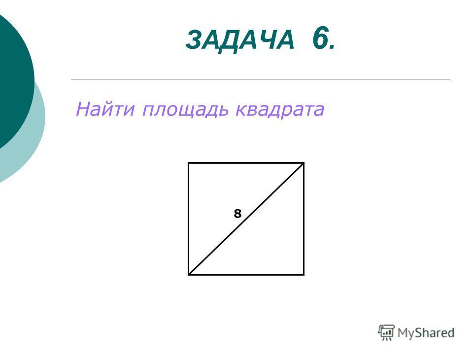 ЗАДАЧА 6. Найти площадь квадрата 8