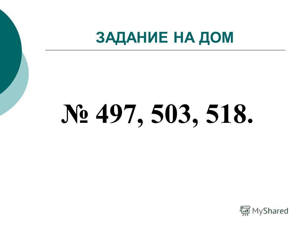 ЗАДАНИЕ НА ДОМ 497, 503, 518.