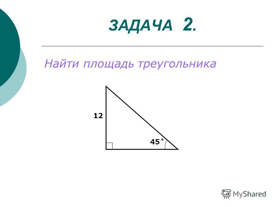 ЗАДАЧА 2. Найти площадь треугольника 45˚ 12