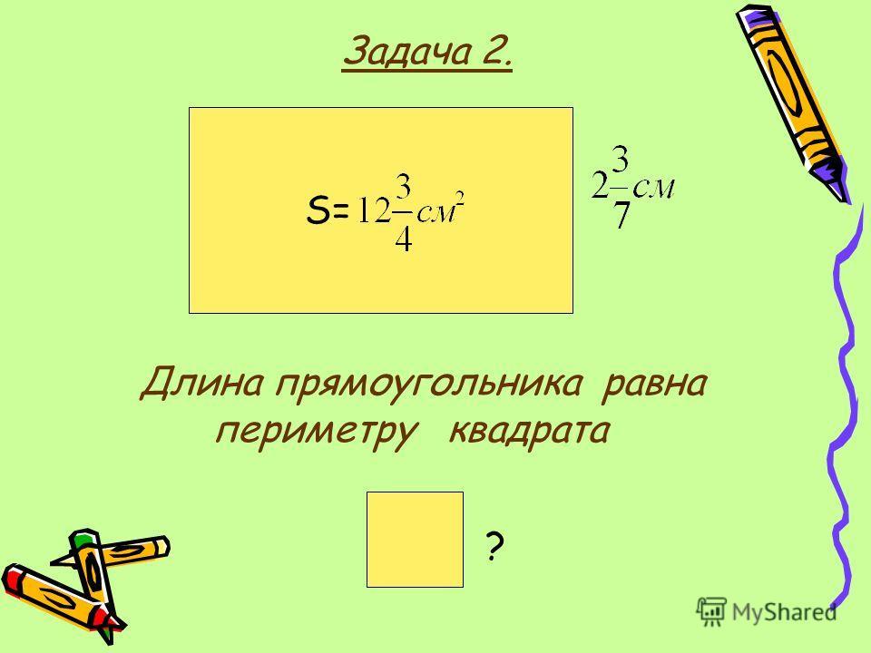 Задача 2. S= Длина прямоугольника равна периметру квадрата ?