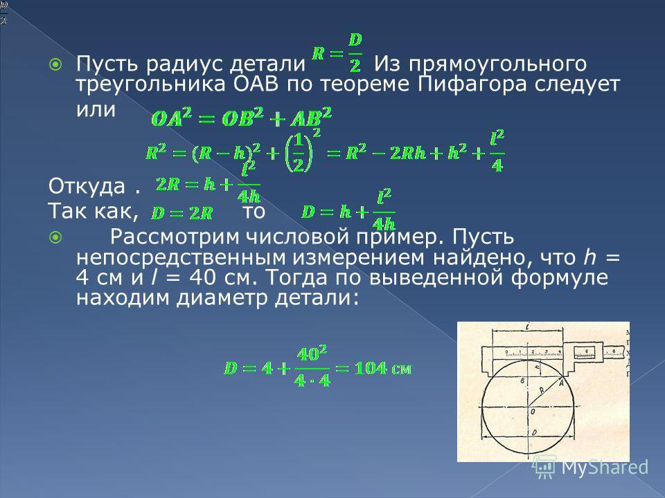 Пусть радиус детали Из прямоугольного треугольника ОАВ по теореме Пифагора следует или Откуда. Так как, то Рассмотрим числовой пример. Пусть непосредственным измерением найдено, что h = 4 см и l = 40 см. Тогда по выведенной формуле находим диаметр де