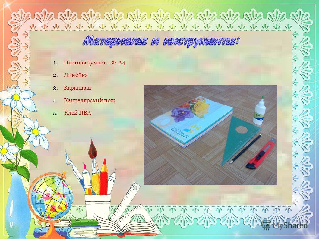 1.Цветная бумага – Ф-А4 2.Линейка 3.Карандаш 4.Канцелярский нож 5. Клей ПВА