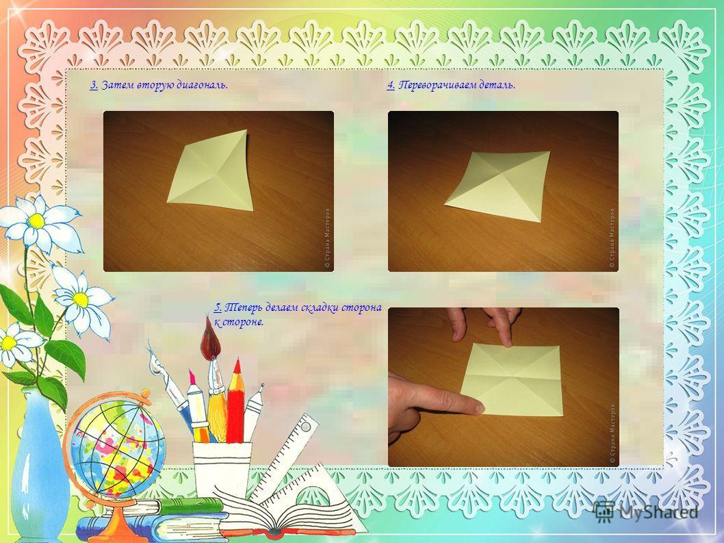 3. Затем вторую диагональ. 4. Переворачиваем деталь. 5. Теперь делаем складки сторона к стороне.