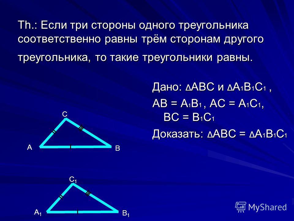 Th.: Если три стороны одного треугольника соответственно равны трём сторонам другого треугольника, то такие треугольники равны. Дано: Δ АВС и Δ А 1 В 1 С 1, АВ = А 1 В 1, АС = А 1 С 1, ВС = В 1 С 1 Доказать: Δ АВС = Δ А 1 В 1 С 1 В С А В1В1 С1С1 А1А1