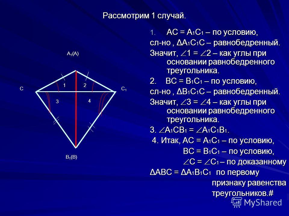 Рассмотрим 1 случай. 1. АС = А 1 С 1 – по условию, сл-но, ΔА 1 С 1 С – равнобедренный. Значит, 1 = 2 – как углы при основании равнобедренного треугольника. 2. ВС = В 1 С 1 – по условию, сл-но, ΔВ 1 С 1 С – равнобедренный. Значит, 3 = 4 – как углы при