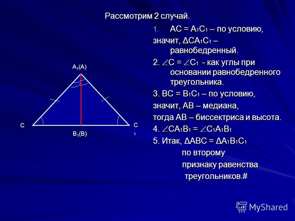 Рассмотрим 2 случай. 1. АС = А 1 С 1 – по условию, значит, ΔСА 1 С 1 – равнобедренный. 2. С = С 1 - как углы при основании равнобедренного треугольника. 3. ВС = В 1 С 1 – по условию, значит, АВ – медиана, тогда АВ – биссектриса и высота. 4. СА 1 В 1