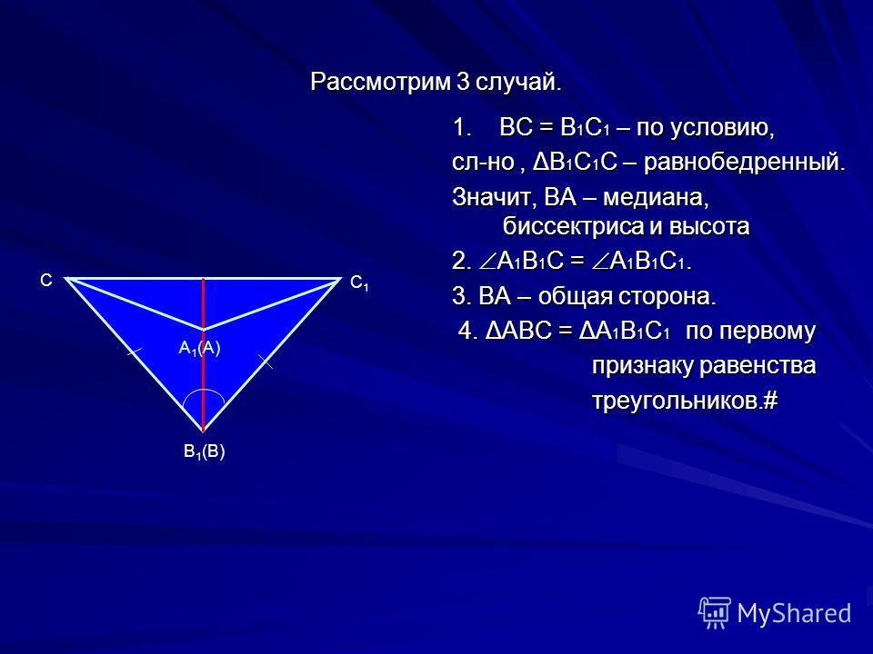Рассмотрим 3 случай. 1. ВС = В 1 С 1 – по условию, сл-но, ΔВ 1 С 1 С – равнобедренный. Значит, ВА – медиана, биссектриса и высота 2. А 1 В 1 С = А 1 В 1 С 1. 3. ВА – общая сторона. 4. ΔАВС = ΔА 1 В 1 С 1 по первому 4. ΔАВС = ΔА 1 В 1 С 1 по первому п