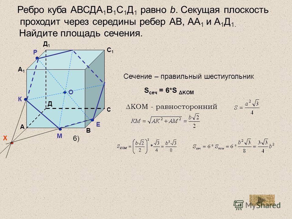 А1А1 А В С Д С1С1 Д1Д1 М К Р Х Е О Ребро куба АВСДА 1 В 1 С 1 Д 1 равно b. Секущая плоскость проходит через середины ребер АВ, АА 1 и А 1 Д 1. Найдите площадь сечения. S сеч = 6*S ΔKOM КОМ - равносторонний Сечение – правильный шестиугольник 6)