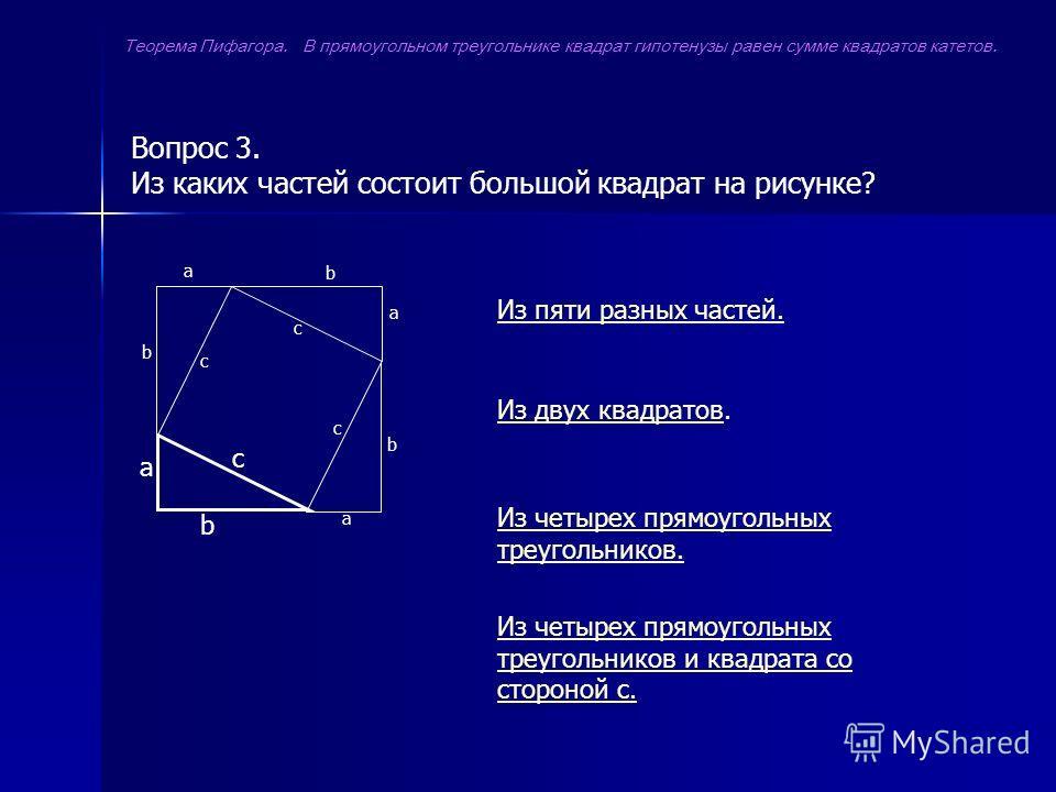 Вопрос 3. Из каких частей состоит большой квадрат на рисунке? а b с а а а b b b с с с Из пяти разных частей. Из двух квадратовИз двух квадратов. Из четырех прямоугольных треугольников. Из четырех прямоугольных треугольников и квадрата со стороной с.