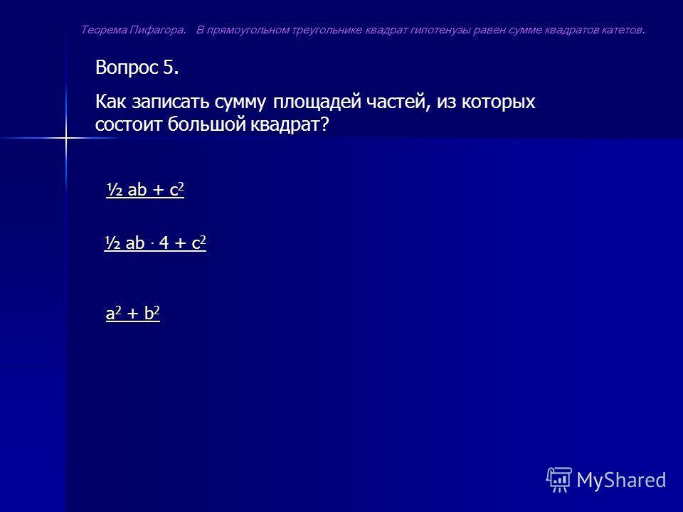 Вопрос 5. Как записать сумму площадей частей, из которых состоит большой квадрат? ½ ab + c 2 ½ ab 4 + c 2 a 2 + b 2 Теорема Пифагора. В прямоугольном треугольнике квадрат гипотенузы равен сумме квадратов катетов.