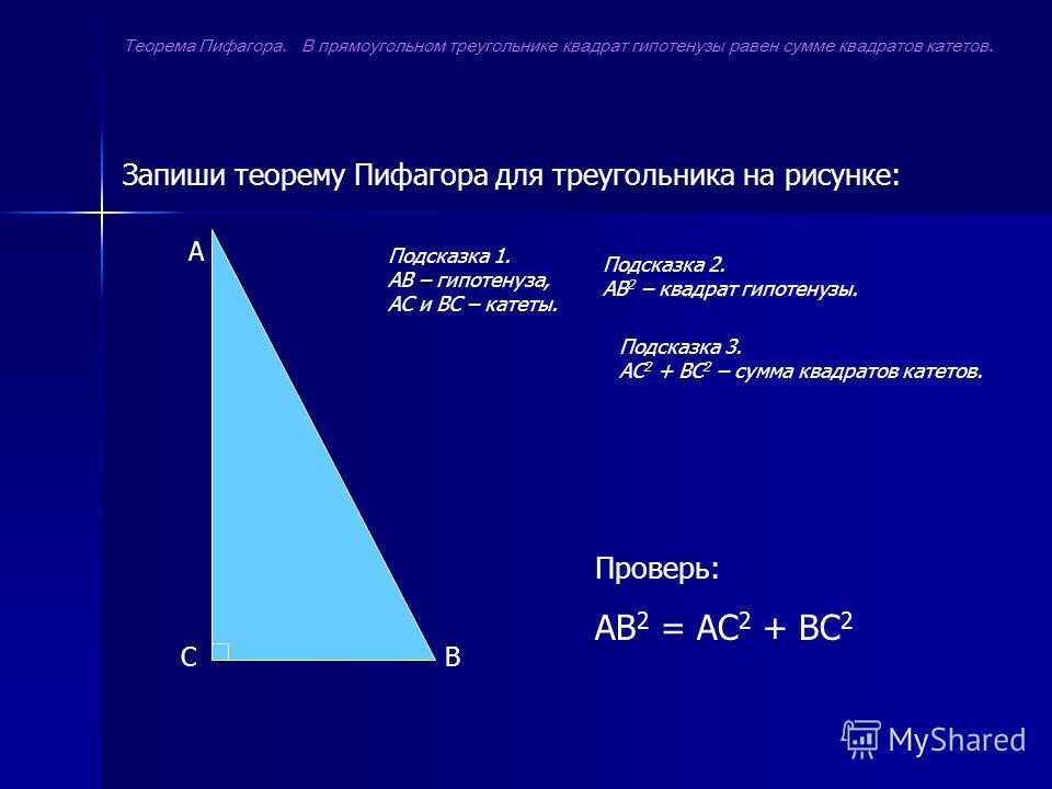 Запиши теорему Пифагора для треугольника на рисунке: A CB Проверь: АВ 2 = АС 2 + ВС 2 Теорема Пифагора. В прямоугольном треугольнике квадрат гипотенузы равен сумме квадратов катетов. Подсказка 1. АВ – гипотенуза, АС и ВС – катеты. Подсказка 2. АВ 2 –