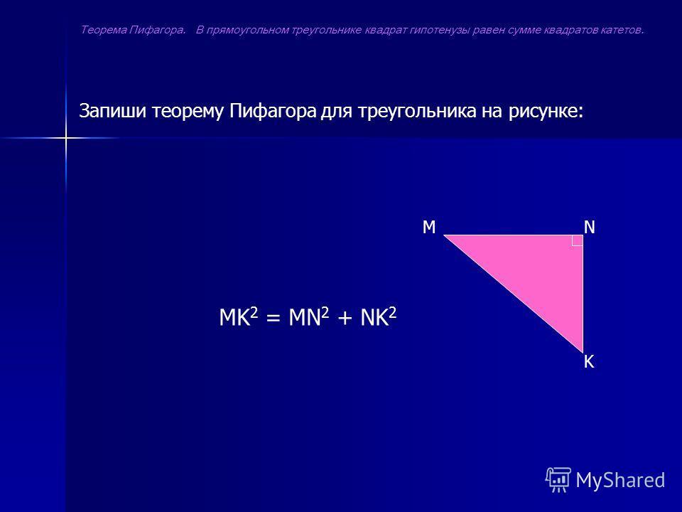 MN K Запиши теорему Пифагора для треугольника на рисунке: MK 2 = MN 2 + NK 2 Теорема Пифагора. В прямоугольном треугольнике квадрат гипотенузы равен сумме квадратов катетов.