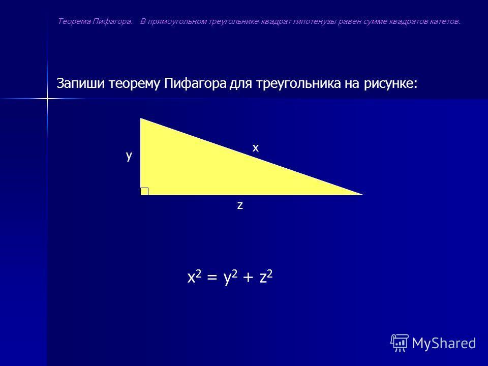 x z y Запиши теорему Пифагора для треугольника на рисунке: x 2 = y 2 + z 2 Теорема Пифагора. В прямоугольном треугольнике квадрат гипотенузы равен сумме квадратов катетов.