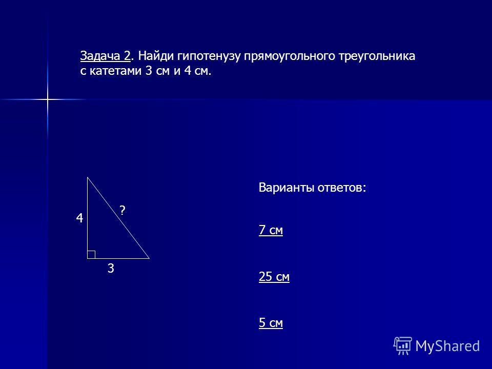 3 4 ? Варианты ответов: 7 см 25 см 5 см Задача 2. Найди гипотенузу прямоугольного треугольника с катетами 3 см и 4 см.