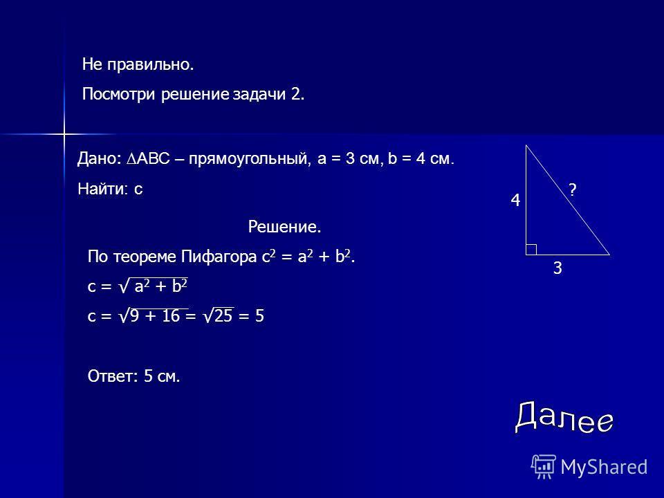 Не правильно. Посмотри решение задачи 2. Дано: АВС – прямоугольный, а = 3 см, b = 4 см. Найти: с 3 4 ? Решение. По теореме Пифагора с 2 = а 2 + b 2. с = а 2 + b 2 с = 9 + 16 = 25 = 5 Ответ: 5 см.