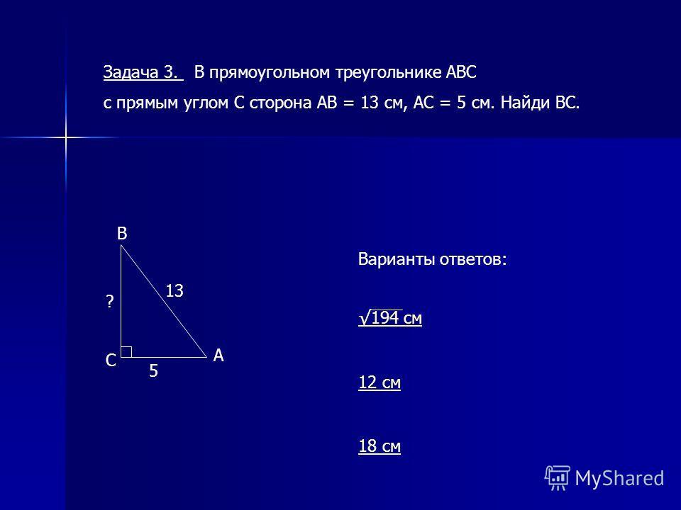 Задача 3. В прямоугольном треугольнике АВС с прямым углом С сторона АВ = 13 см, АС = 5 см. Найди ВС. Варианты ответов: 194 см 12 см 18 см 5 ? 13 В С А