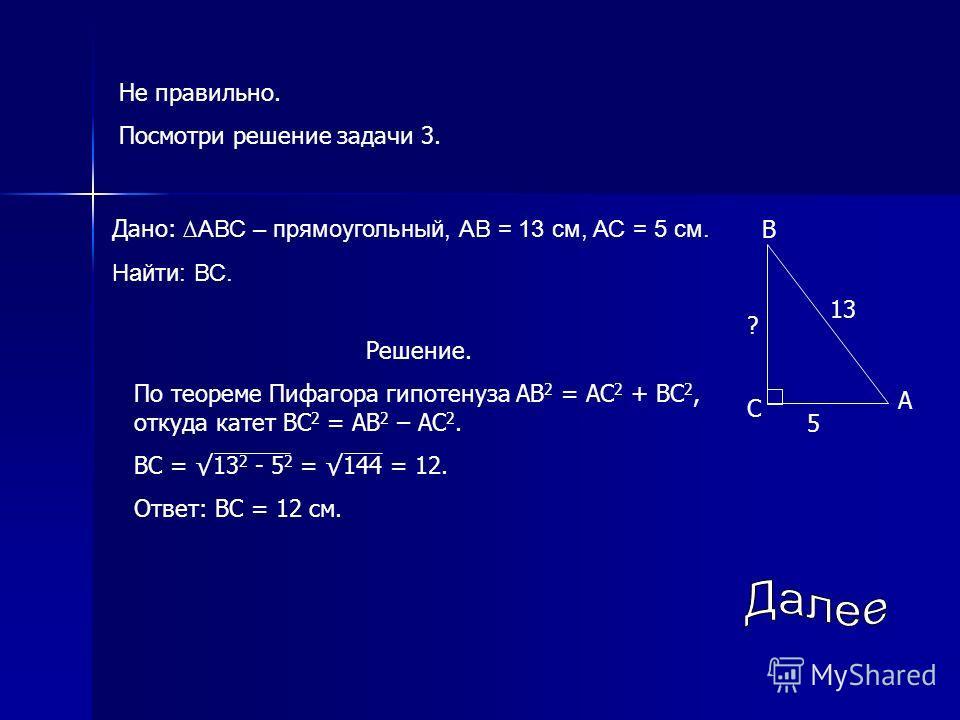 Не правильно. Посмотри решение задачи 3. Дано: АВС – прямоугольный, АВ = 13 см, АС = 5 см. Найти: ВС. Решение. По теореме Пифагора гипотенуза АВ 2 = АС 2 + ВС 2, откуда катет ВС 2 = АВ 2 – АС 2. ВС = 13 2 - 5 2 = 144 = 12. Ответ: ВС = 12 см. 5 ? 13 В