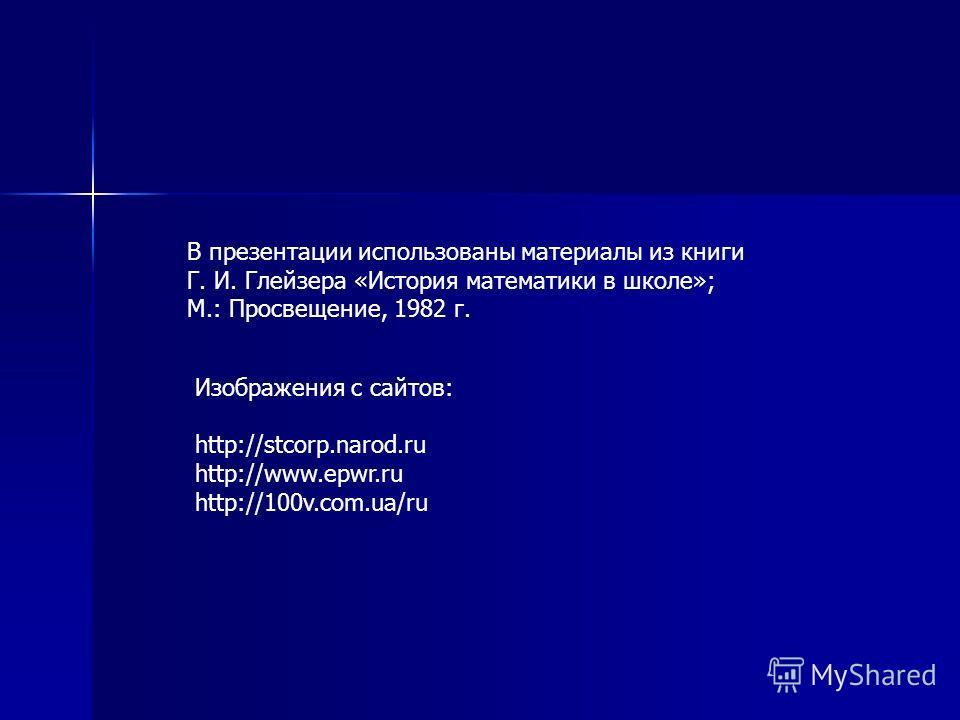 В презентации использованы материалы из книги Г. И. Глейзера «История математики в школе»; М.: Просвещение, 1982 г. Изображения с сайтов: http://stcorp.narod.ru http://www.epwr.ru http://100v.com.ua/ru