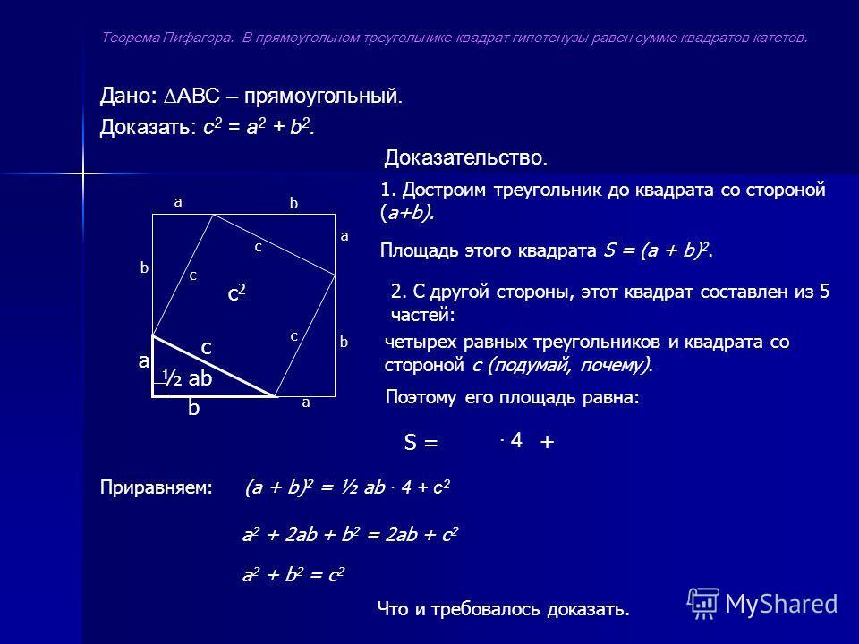 Дано: АВС – прямоугольный. Доказать: с 2 = а 2 + b 2. Доказательство. а b а а а b b b 1. Достроим треугольник до квадрата со стороной (а+b). Площадь этого квадрата S = (a + b) 2. 2. С другой стороны, этот квадрат составлен из 5 частей: четырех равных