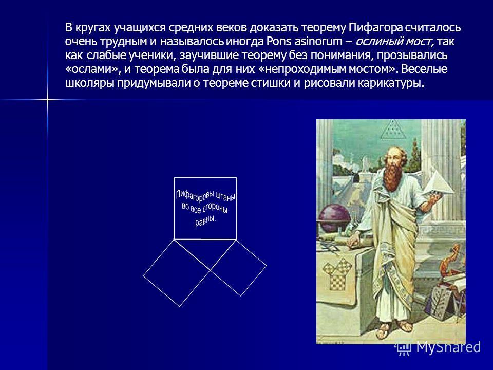 В кругах учащихся средних веков доказать теорему Пифагора считалось очень трудным и называлось иногда Pons asinorum – ослиный мост, так как слабые ученики, заучившие теорему без понимания, прозывались «ослами», и теорема была для них «непроходимым мо