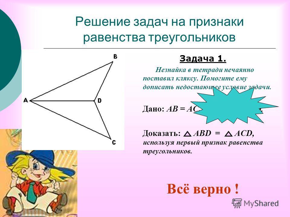 Решение задач на признаки равенства треугольников Задача 1. Незнайка в тетради нечаянно поставил кляксу. Помогите ему дописать недостающее условие задачи. Дано: АВ = АС, BAD = CAD. Доказать: АВD = ACD, используя первый признак равенства треугольников