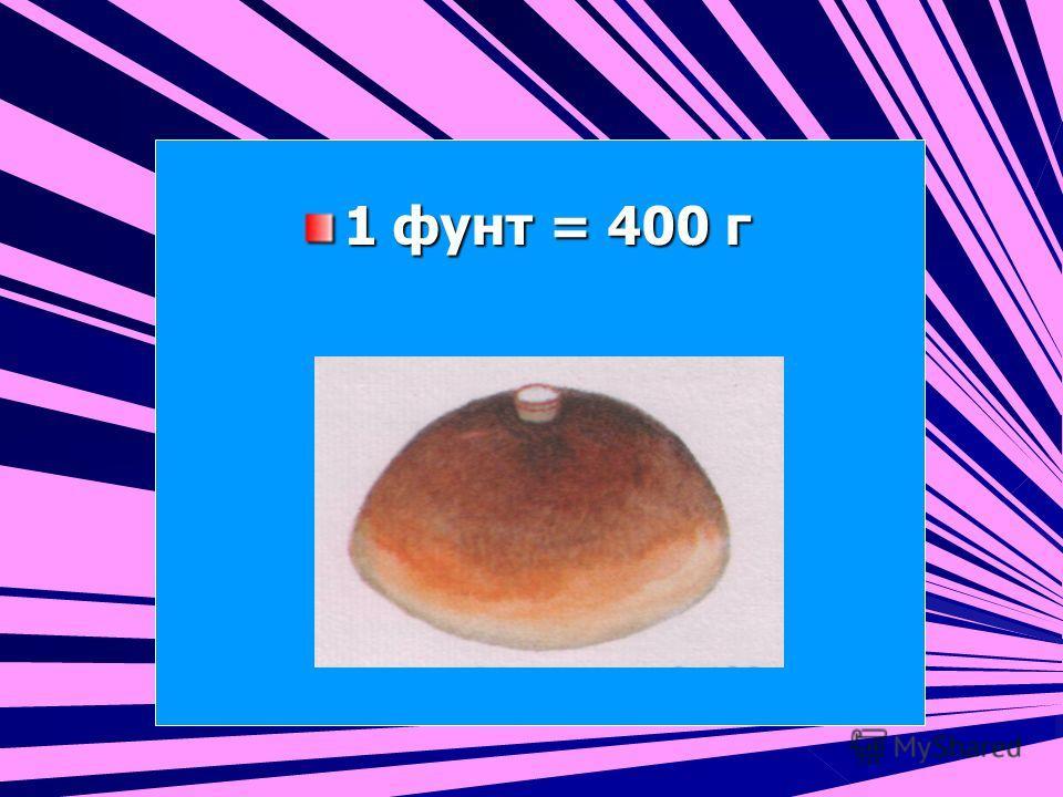 1 фунт = 400 г