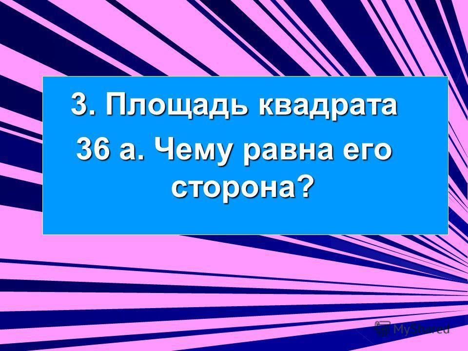 3. Площадь квадрата 36 а. Чему равна его сторона?