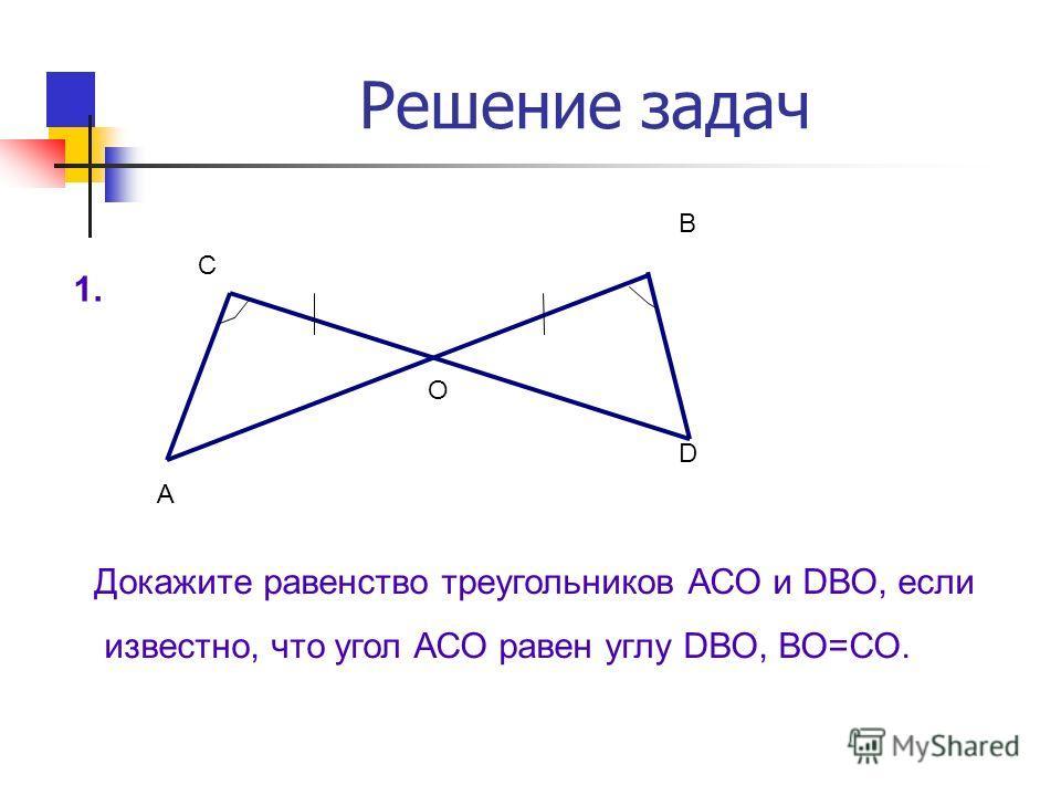 Решение задач А О D В С Докажите равенство треугольников АСО и DВО, если известно, что угол АСО равен углу DВО, ВО=СО. 1.