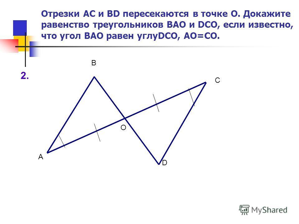 2. А О С В D Отрезки АС и BD пересекаются в точке О. Докажите равенство треугольников ВАО и DСО, если известно, что угол ВАО равен углуDСО, АО=СО.