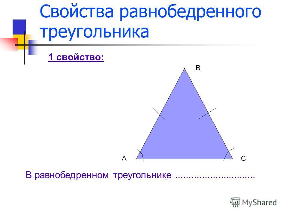 Свойства равнобедренного треугольника А В С 1 свойство: В равнобедренном треугольнике..............................