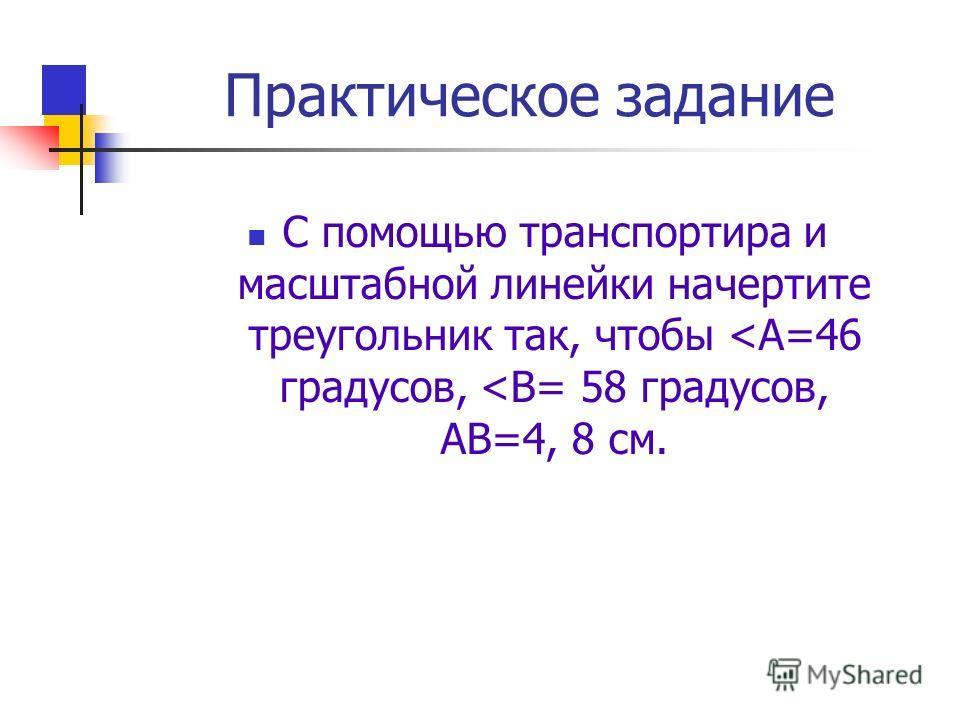 Практическое задание С помощью транспортира и масштабной линейки начертите треугольник так, чтобы
