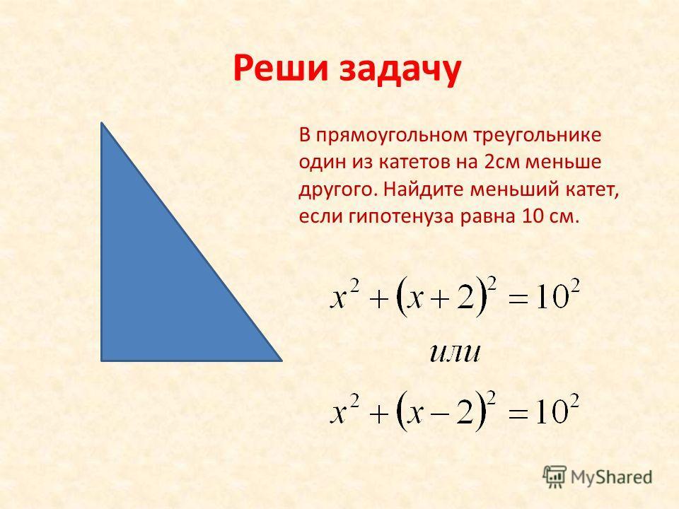Реши задачу В прямоугольном треугольнике один из катетов на 2см меньше другого. Найдите меньший катет, если гипотенуза равна 10 см.