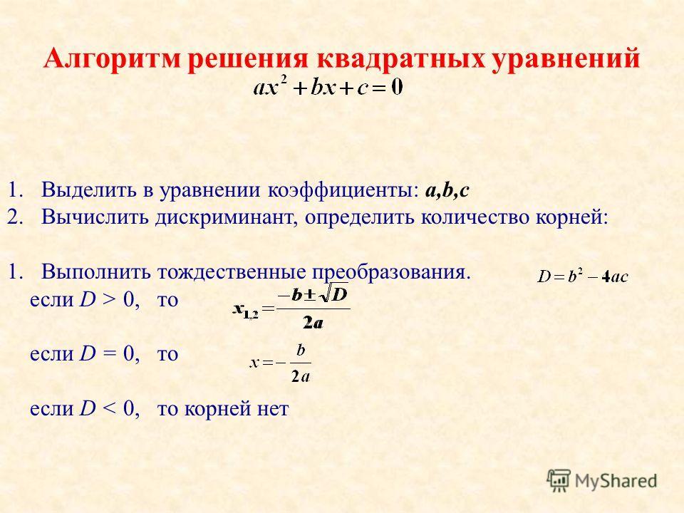 Алгоритм решения квадратных уравнений 1.Выделить в уравнении коэффициенты: a,b,c 2.Вычислить дискриминант, определить количество корней: 1.Выполнить тождественные преобразования. если D > 0, то если D = 0, то если D < 0, то корней нет