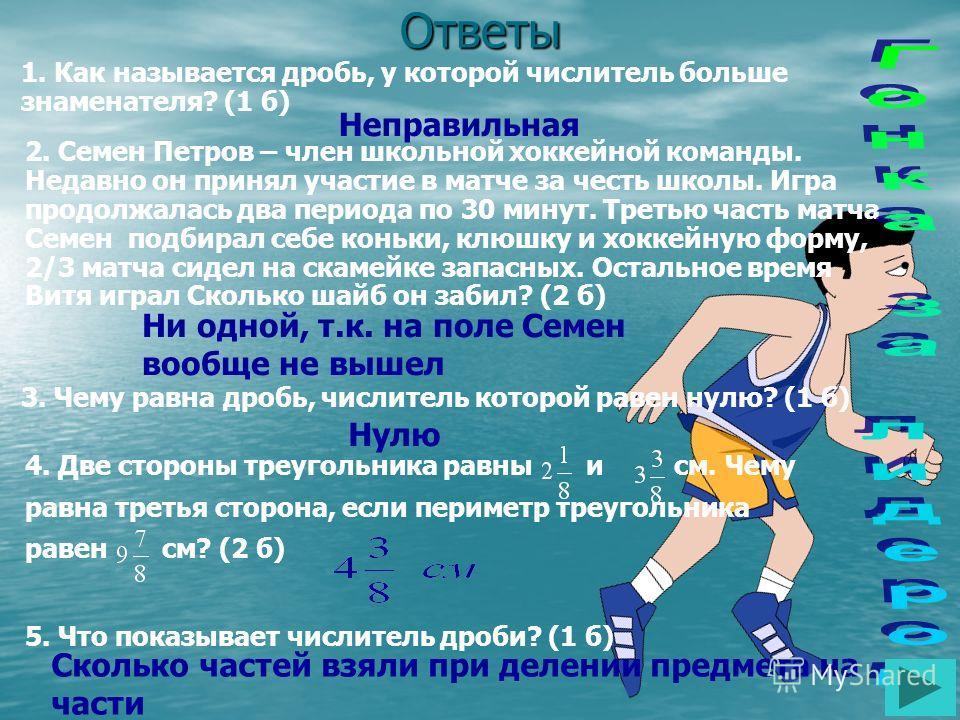 Ответы 1. Как называется дробь, у которой числитель больше знаменателя? (1 б) 2. Семен Петров – член школьной хоккейной команды. Недавно он принял участие в матче за честь школы. Игра продолжалась два периода по 30 минут. Третью часть матча Семен под