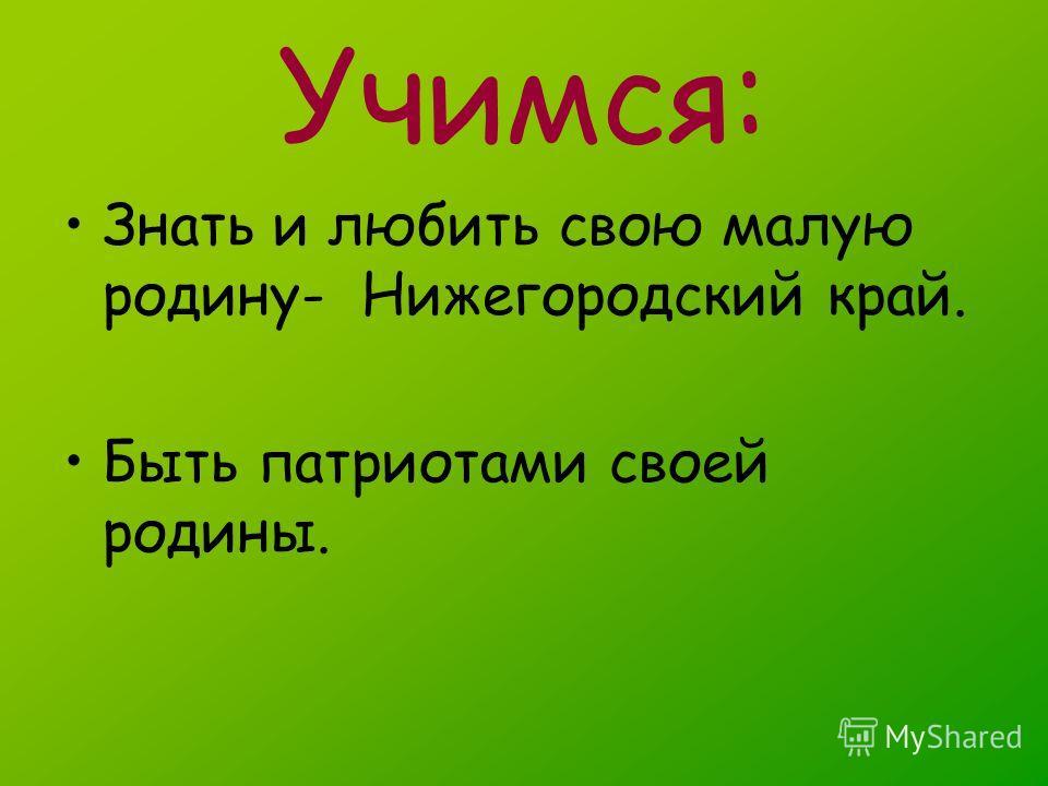 Учимся: Знать и любить свою малую родину- Нижегородский край. Быть патриотами своей родины.