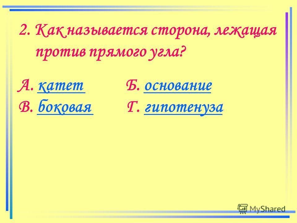 2. Как называется сторона, лежащая против прямого угла? А. катет Б. основаниекатет основание В. боковая Г. гипотенузабоковая гипотенуза
