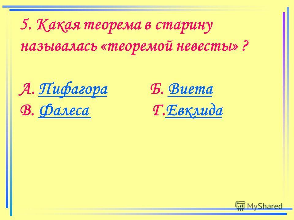 5. Какая теорема в старину называлась «теоремой невесты» ? А. Пифагора Б. ВиетаПифагораВиета В. Фалеса Г.ЕвклидаФалеса Евклида