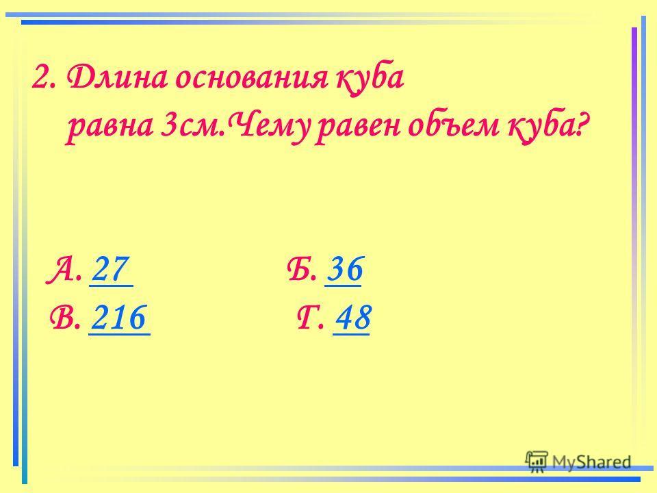 2. Длина основания куба равна 3см.Чему равен объем куба? А. 27 Б. 3627 36 В. 216 Г. 48216 48