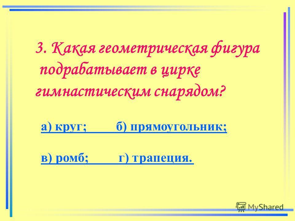 3. Какая геометрическая фигура подрабатывает в цирке гимнастическим снарядом? а) круг; б) прямоугольник; в) ромб; г) трапеция.а) круг; б) прямоугольник;в) ромб; г) трапеция.