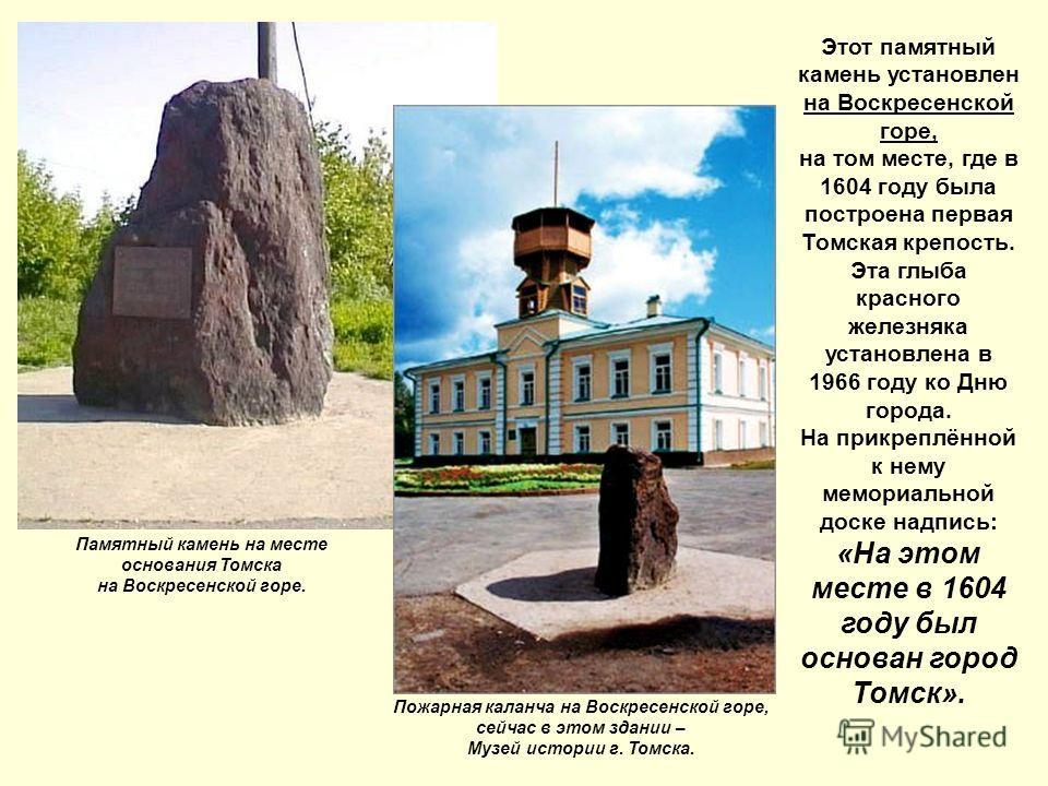 Памятник на месте основания Томска Этот памятный камень установлен на Воскресенской горе, на том месте, где в 1604 году была построена первая Томская крепость. Эта глыба красного железняка установлена в 1966 году ко Дню города. На прикреплённой к нем
