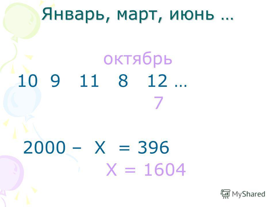 Январь, март, июнь … октябрь 10 9 11 8 12 … 7 2000 – Х = 396 Х = 1604