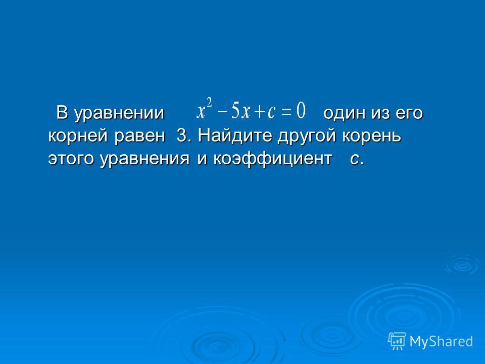 В уравнении один из его корней равен 3. Найдите другой корень этого уравнения и коэффициент с. В уравнении один из его корней равен 3. Найдите другой корень этого уравнения и коэффициент с.