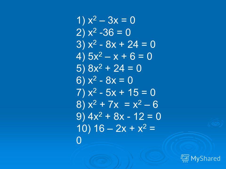 1) х 2 – 3х = 0 2) х 2 -36 = 0 3) х 2 - 8х + 24 = 0 4) 5х 2 – х + 6 = 0 5) 8х 2 + 24 = 0 6) х 2 - 8х = 0 7) х 2 - 5х + 15 = 0 8) х 2 + 7х = х 2 – 6 9) 4х 2 + 8х - 12 = 0 10) 16 – 2х + х 2 = 0
