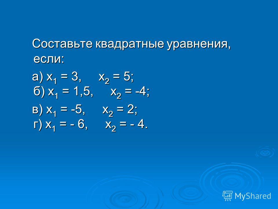 Составьте квадратные уравнения, если: Составьте квадратные уравнения, если: а) х 1 = 3, х 2 = 5; б) х 1 = 1,5, х 2 = -4; а) х 1 = 3, х 2 = 5; б) х 1 = 1,5, х 2 = -4; в) х 1 = -5, х 2 = 2; г) х 1 = - 6, х 2 = - 4. в) х 1 = -5, х 2 = 2; г) х 1 = - 6, х