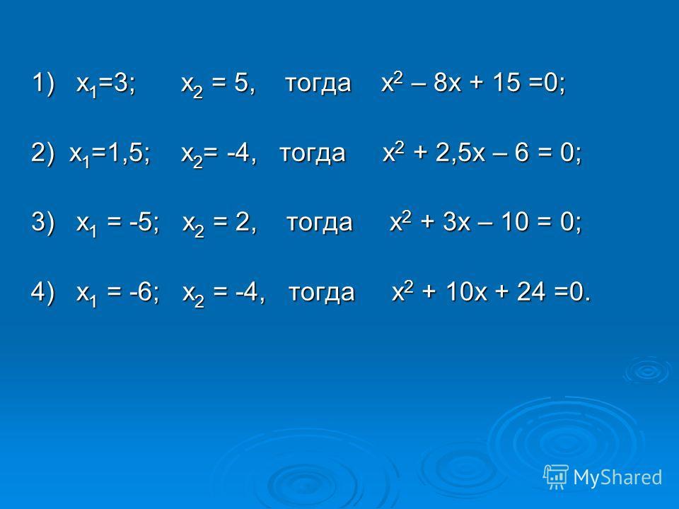 1) х 1 =3; х 2 = 5, тогда х 2 – 8х + 15 =0; 2) х 1 =1,5; х 2 = -4, тогда х 2 + 2,5х – 6 = 0; 3) х 1 = -5; х 2 = 2, тогда х 2 + 3х – 10 = 0; 4) х 1 = -6; х 2 = -4, тогда х 2 + 10х + 24 =0.