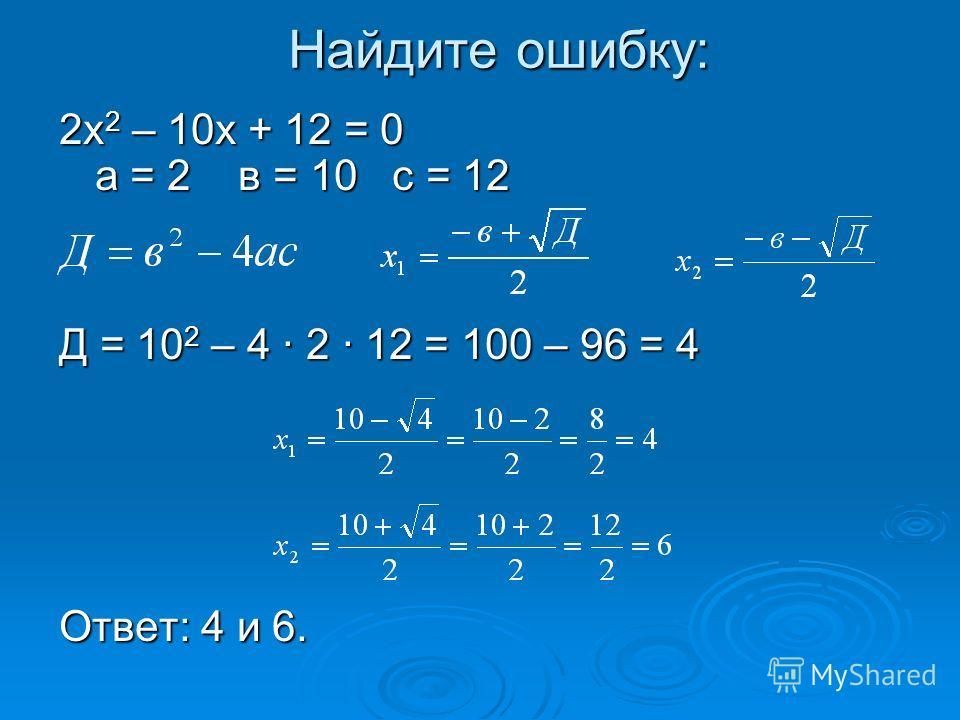 Найдите ошибку: 2х 2 – 10х + 12 = 0 а = 2 в = 10 с = 12 Д = 10 2 – 4 · 2 · 12 = 100 – 96 = 4 Ответ: 4 и 6.